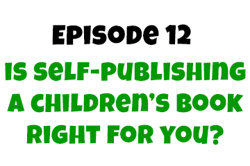 Episode 12: Is Self-Publishing a Children's Book Right For You?
